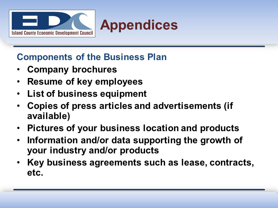 Appendices Components of the Business Plan Company brochures Resume of key employees List of business equipment Copies of press articles and advertise