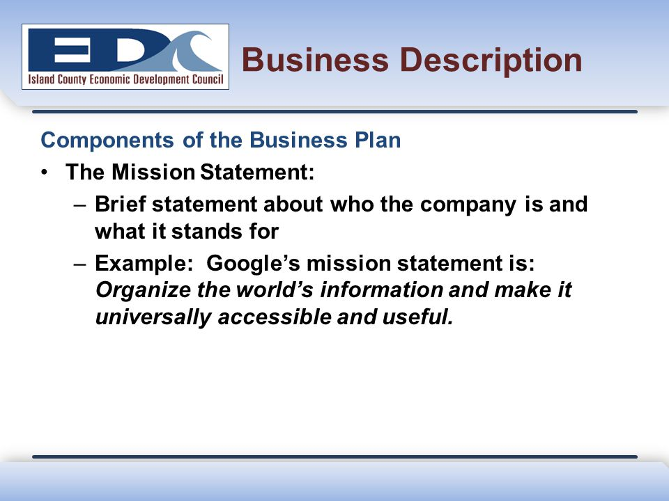Business Description Components of the Business Plan The Mission Statement: –Brief statement about who the company is and what it stands for –Example: