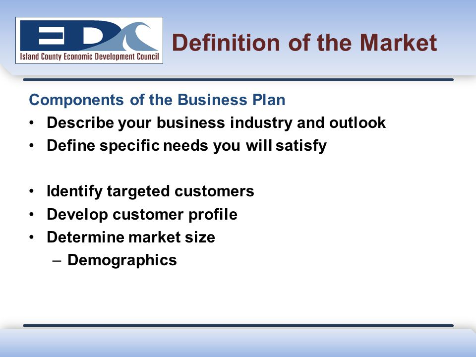 Definition of the Market Components of the Business Plan Describe your business industry and outlook Define specific needs you will satisfy Identify t