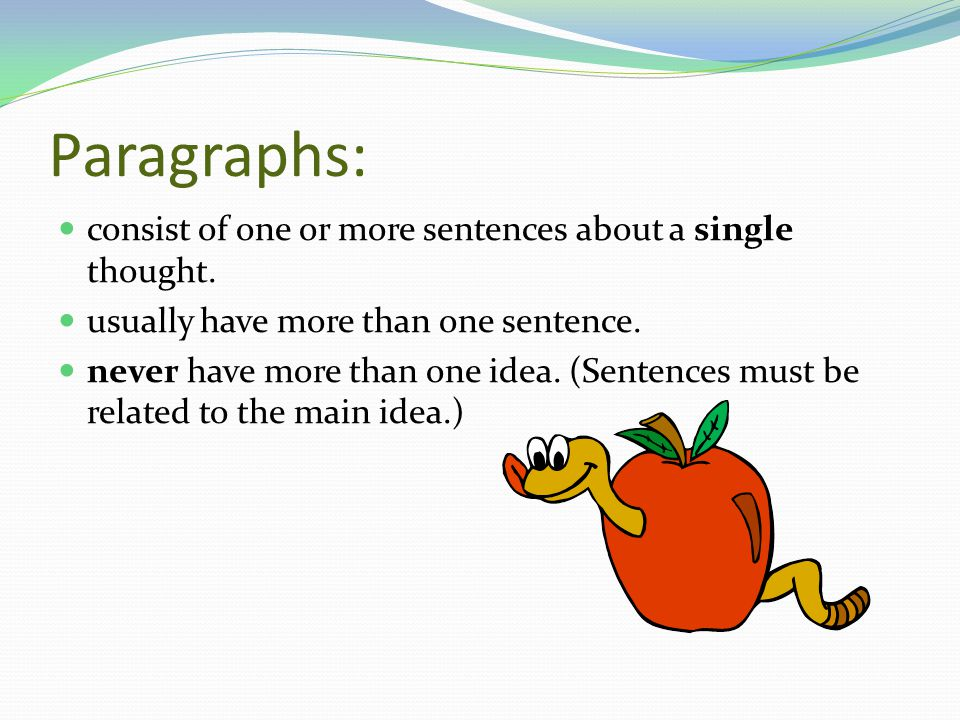 Paragraphs: consist of one or more sentences about a single thought.