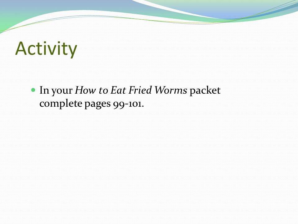 Activity In your How to Eat Fried Worms packet complete pages 99-101.