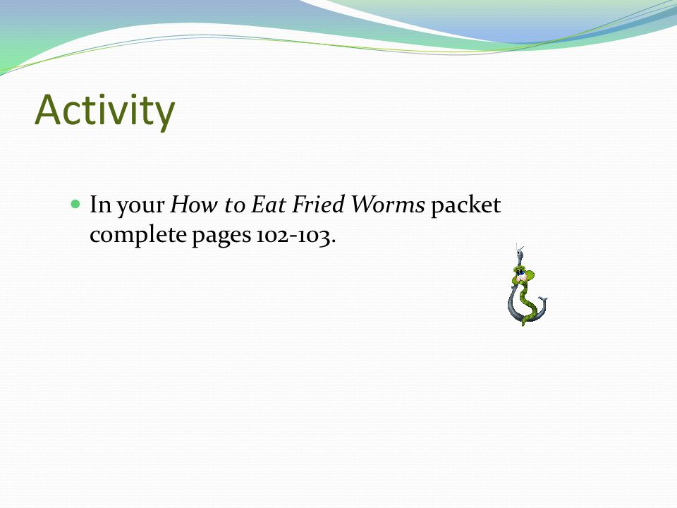 Activity In your How to Eat Fried Worms packet complete pages 102-103.
