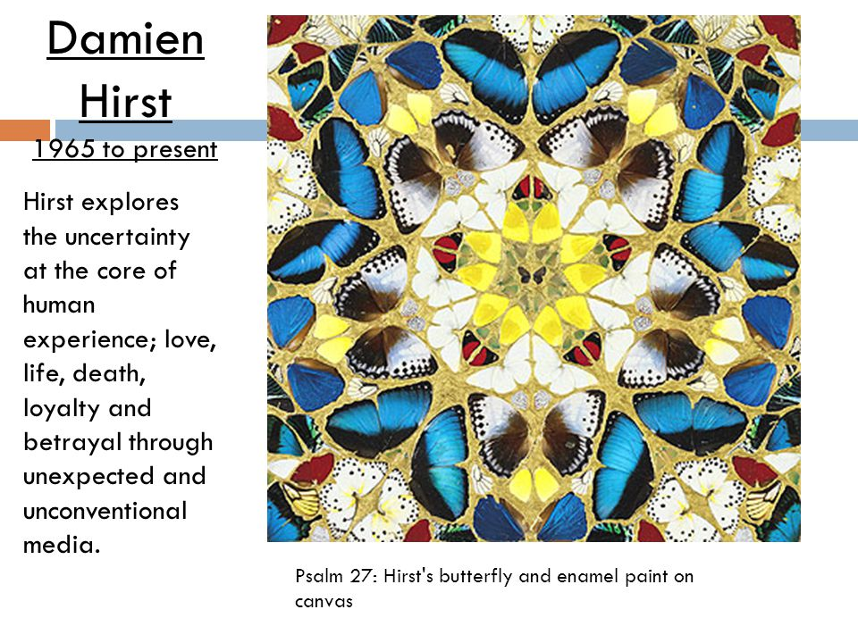 Psalm 27: Hirst's butterfly and enamel paint on canvas Damien Hirst 1965 to present Hirst explores the uncertainty at the core of human experience; lo