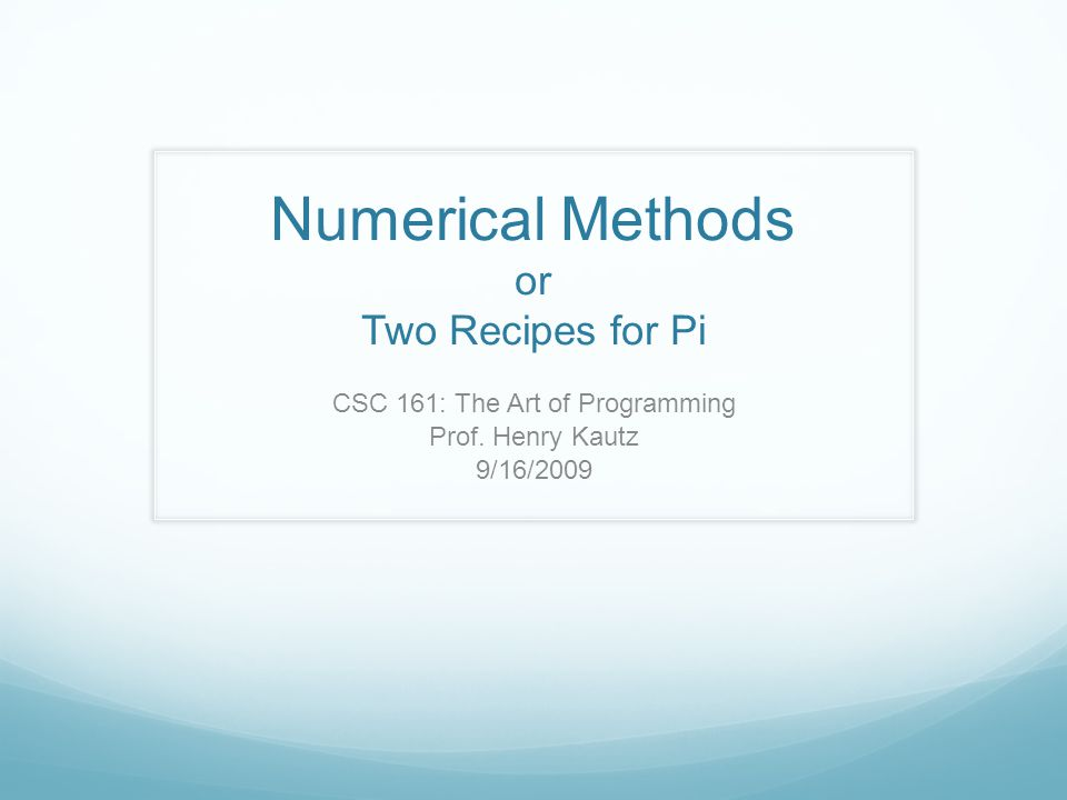 Numerical Methods or Two Recipes for Pi CSC 161: The Art of Programming Prof. Henry Kautz 9/16/2009