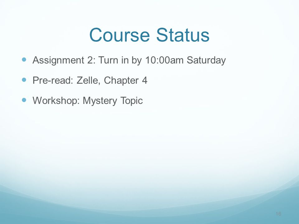Course Status Assignment 2: Turn in by 10:00am Saturday Pre-read: Zelle, Chapter 4 Workshop: Mystery Topic 16