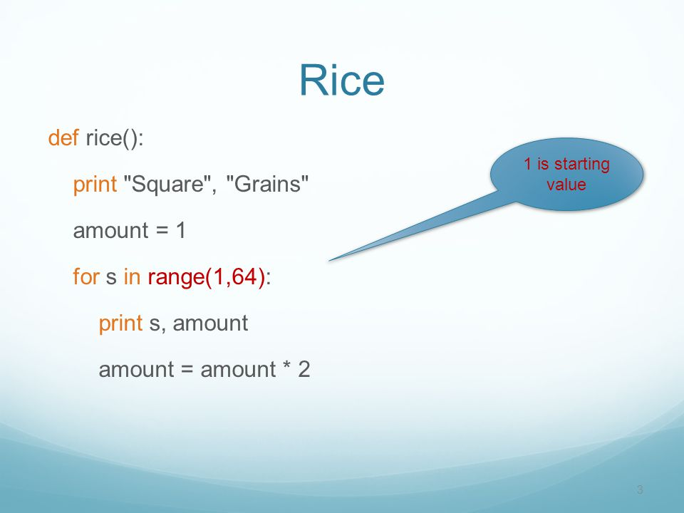 Rice def rice(): print Square , Grains amount = 1 for s in range(1,64): print s, amount amount = amount * 2 3 1 is starting value