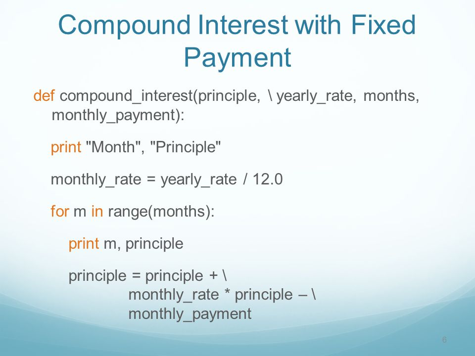 Compound Interest with Fixed Payment def compound_interest(principle, \ yearly_rate, months, monthly_payment): print Month , Principle monthly_rate = yearly_rate / 12.0 for m in range(months): print m, principle principle = principle + \ monthly_rate * principle – \ monthly_payment 6
