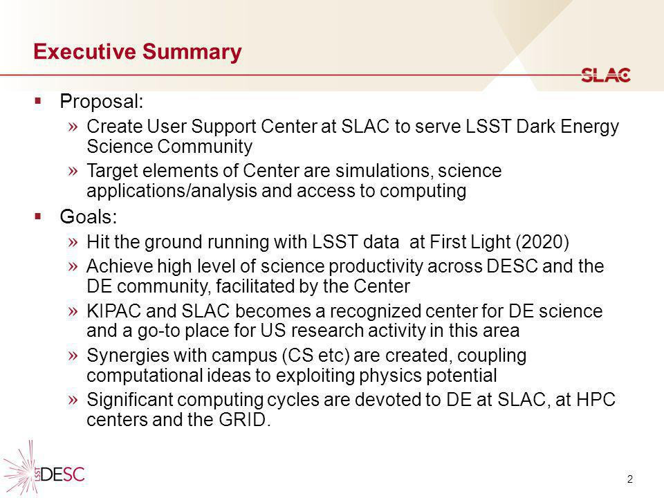 2 Executive Summary Proposal: » Create User Support Center at SLAC to serve LSST Dark Energy Science Community » Target elements of Center are simulat