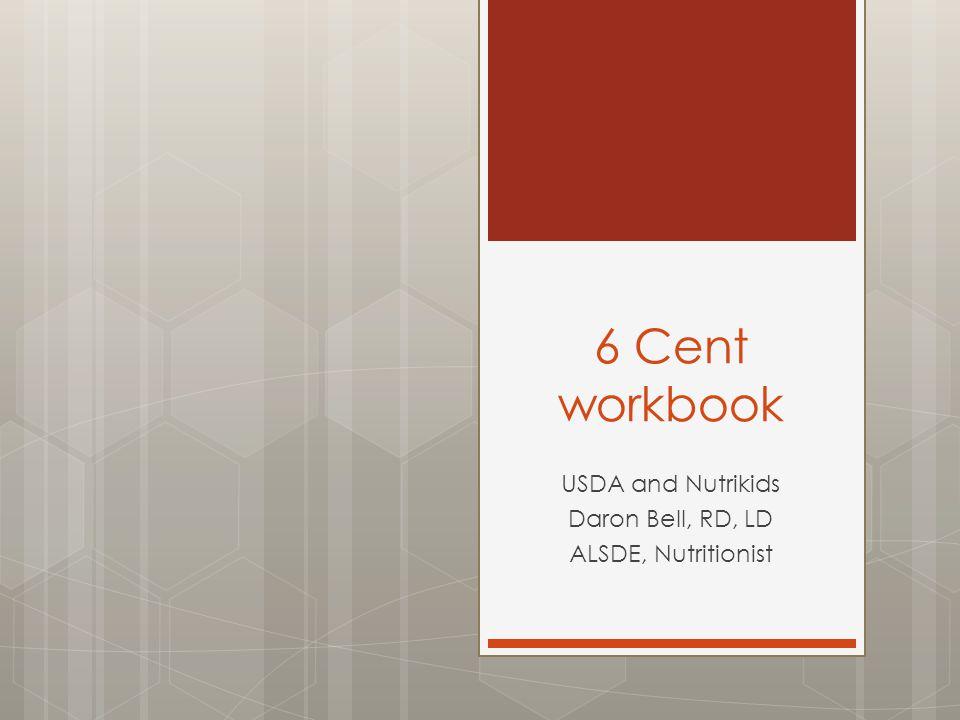 6 Cent workbook USDA and Nutrikids Daron Bell, RD, LD ALSDE, Nutritionist