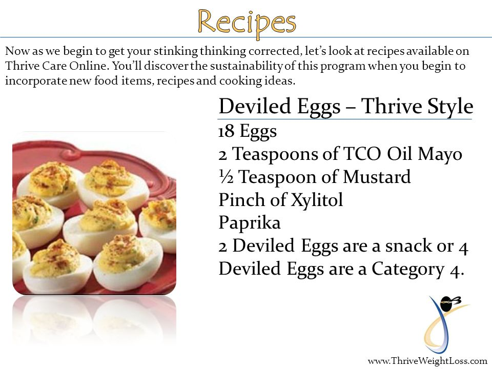 Deviled Eggs – Thrive Style 18 Eggs 2 Teaspoons of TCO Oil Mayo ½ Teaspoon of Mustard Pinch of Xylitol Paprika 2 Deviled Eggs are a snack or 4 Deviled Eggs are a Category 4.