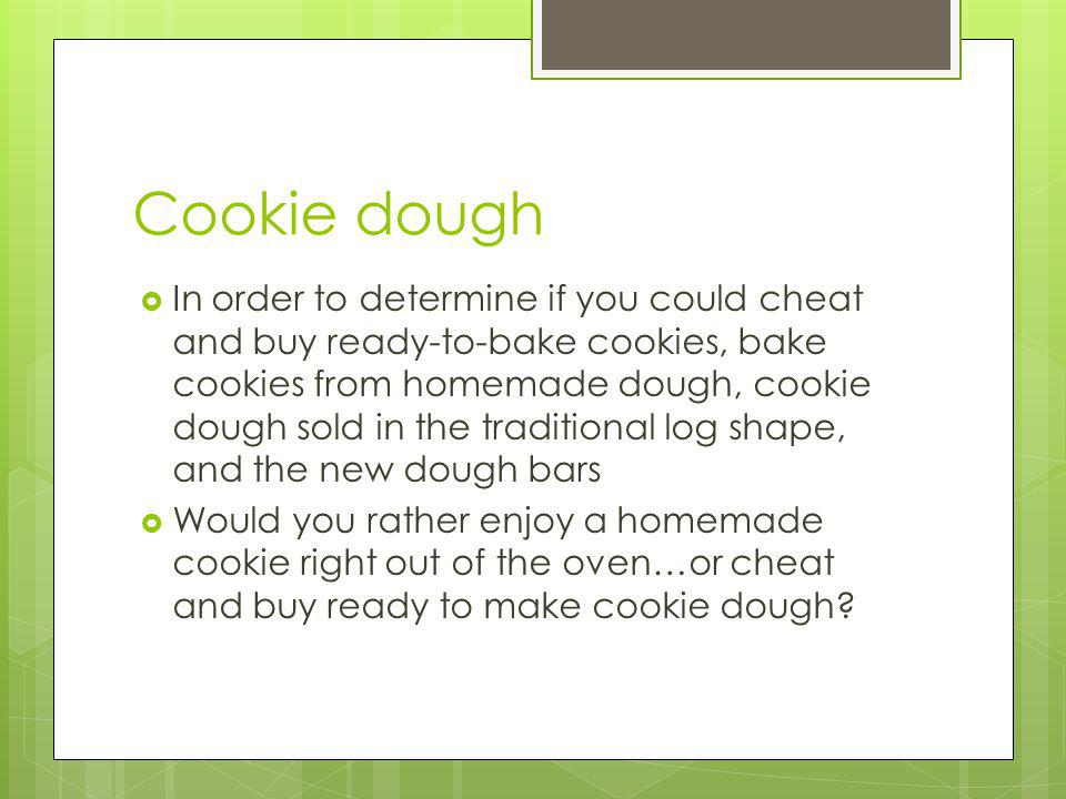 Cookie dough In order to determine if you could cheat and buy ready-to-bake cookies, bake cookies from homemade dough, cookie dough sold in the traditional log shape, and the new dough bars Would you rather enjoy a homemade cookie right out of the oven…or cheat and buy ready to make cookie dough?