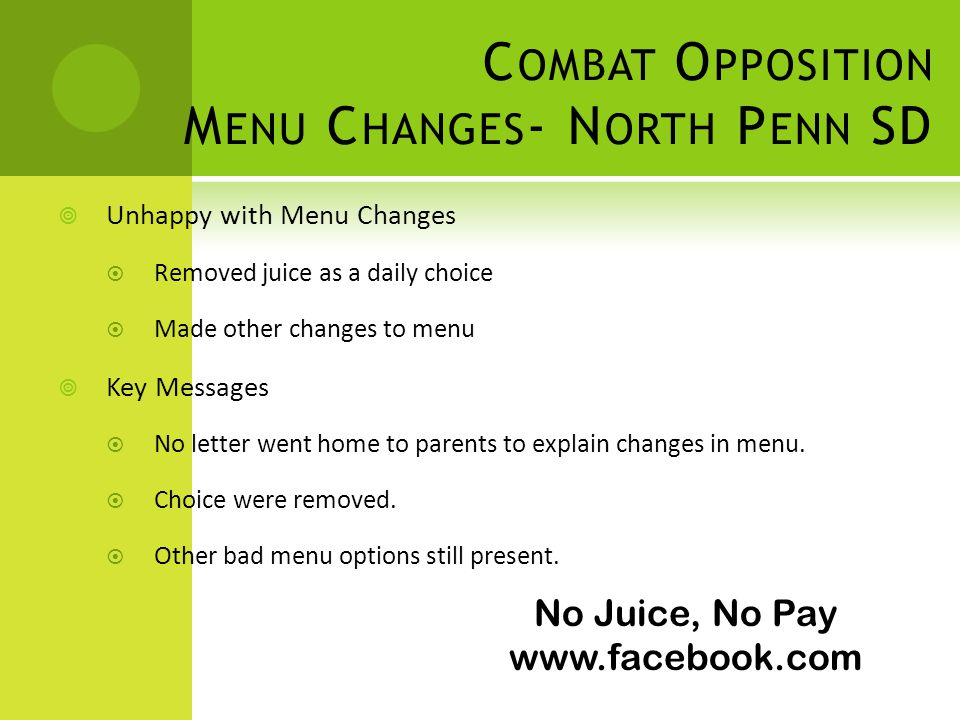 No Juice, No Pay www.facebook.com C OMBAT O PPOSITION M ENU C HANGES - N ORTH P ENN SD Unhappy with Menu Changes Removed juice as a daily choice Made other changes to menu Key Messages No letter went home to parents to explain changes in menu.