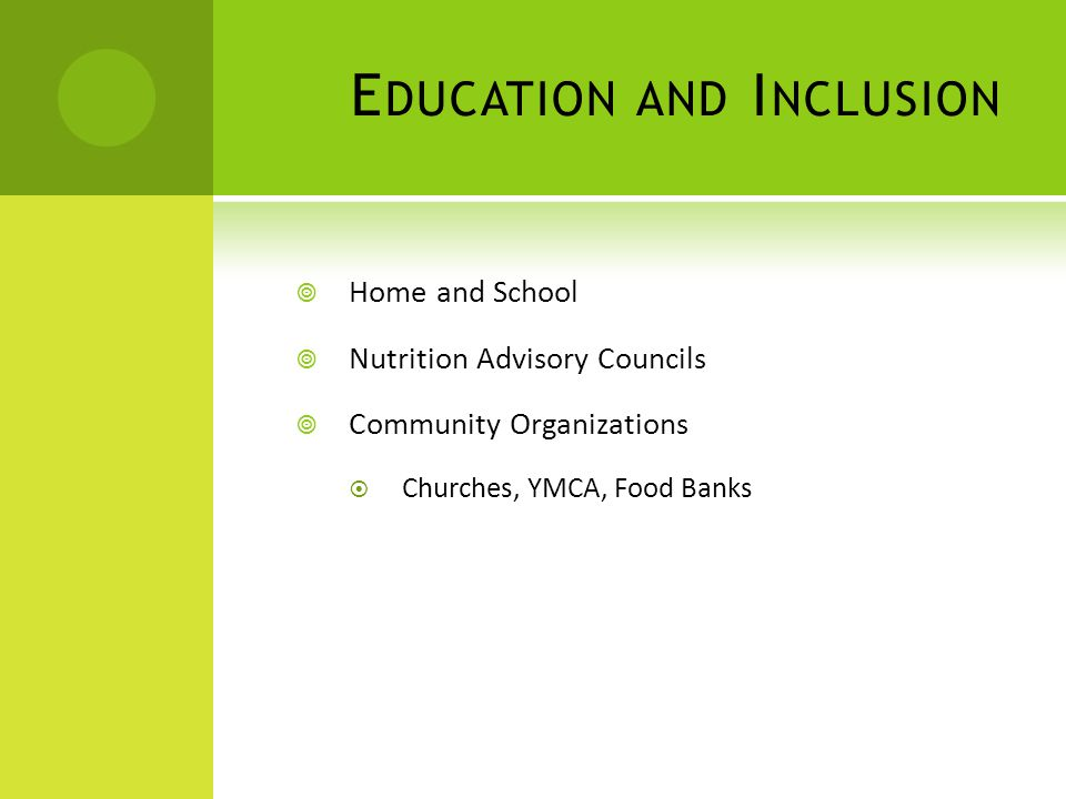 E DUCATION AND I NCLUSION Home and School Nutrition Advisory Councils Community Organizations Churches, YMCA, Food Banks