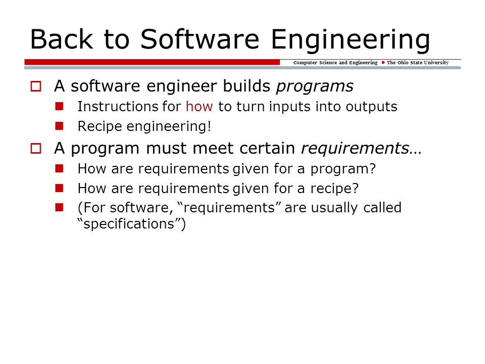 Computer Science and Engineering The Ohio State University Back to Software Engineering A software engineer builds programs Instructions for how to turn inputs into outputs Recipe engineering.