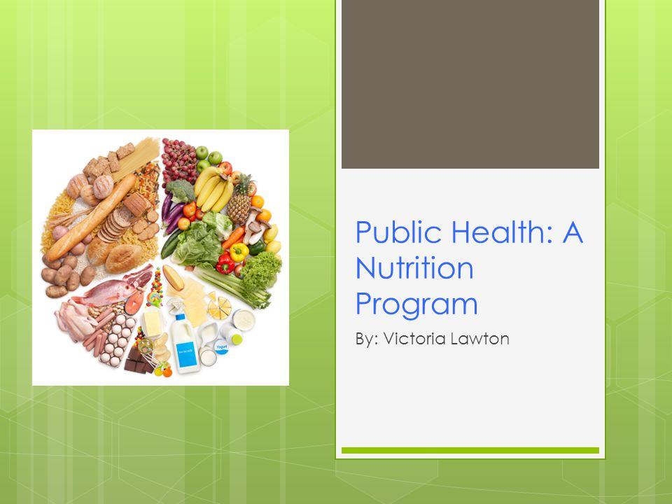 Public Health: A Nutrition Program By: Victoria Lawton