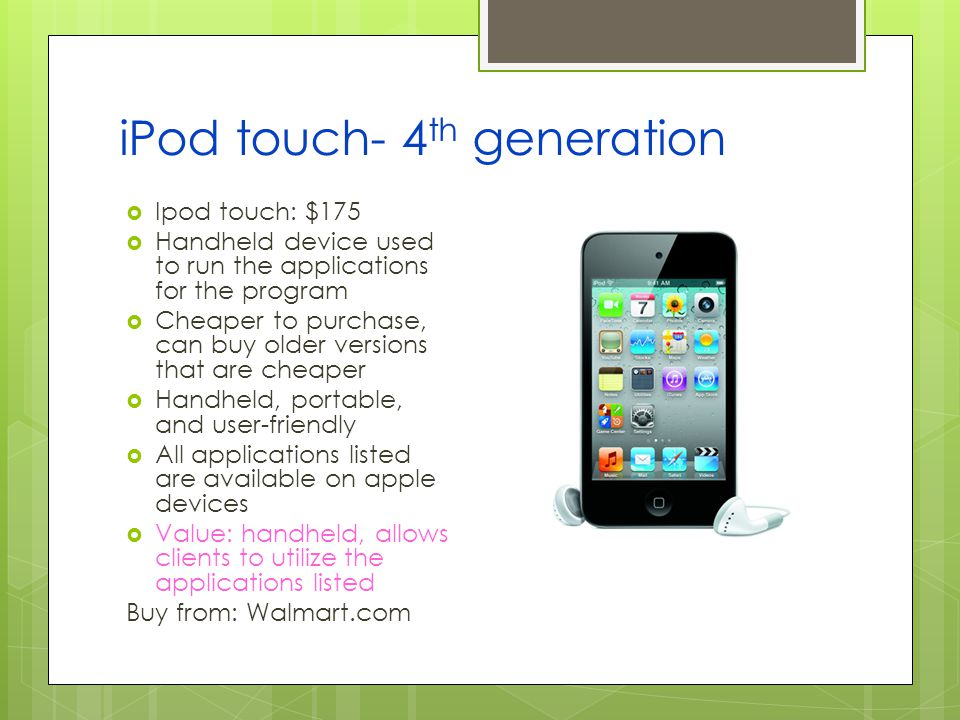 iPod touch- 4 th generation Ipod touch: $175 Handheld device used to run the applications for the program Cheaper to purchase, can buy older versions that are cheaper Handheld, portable, and user-friendly All applications listed are available on apple devices Value: handheld, allows clients to utilize the applications listed Buy from: Walmart.com