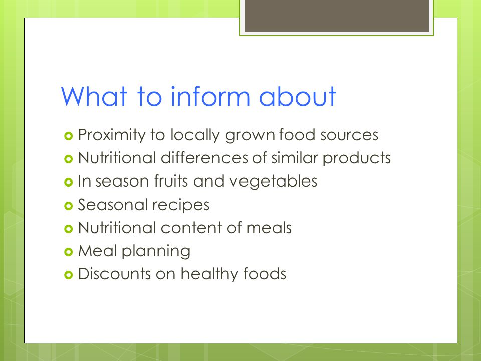 What to inform about Proximity to locally grown food sources Nutritional differences of similar products In season fruits and vegetables Seasonal recipes Nutritional content of meals Meal planning Discounts on healthy foods