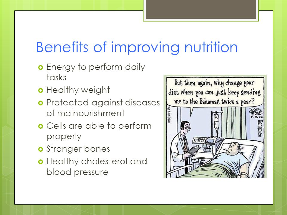 Benefits of improving nutrition Energy to perform daily tasks Healthy weight Protected against diseases of malnourishment Cells are able to perform properly Stronger bones Healthy cholesterol and blood pressure
