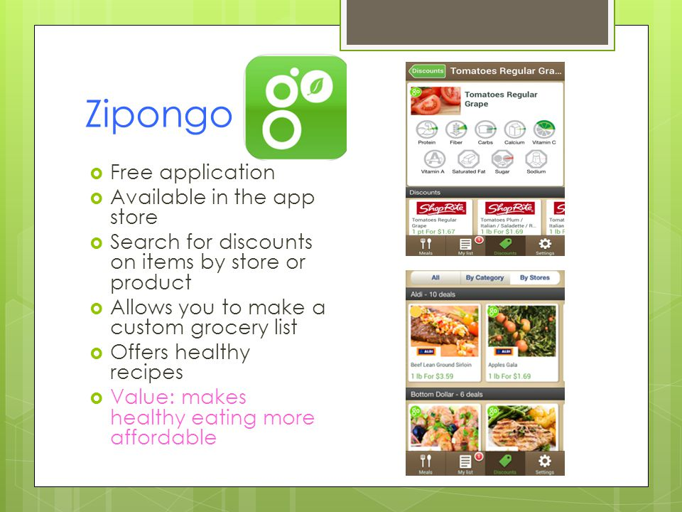 Zipongo Free application Available in the app store Search for discounts on items by store or product Allows you to make a custom grocery list Offers healthy recipes Value: makes healthy eating more affordable