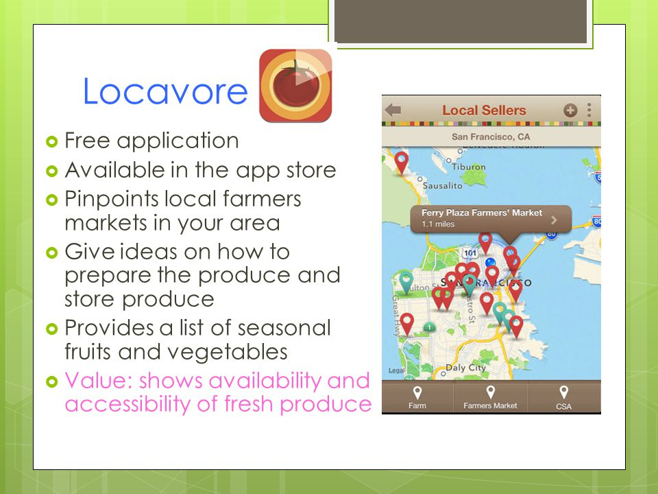 Locavore Free application Available in the app store Pinpoints local farmers markets in your area Give ideas on how to prepare the produce and store produce Provides a list of seasonal fruits and vegetables Value: shows availability and accessibility of fresh produce
