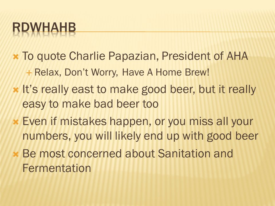 To quote Charlie Papazian, President of AHA Relax, Dont Worry, Have A Home Brew.