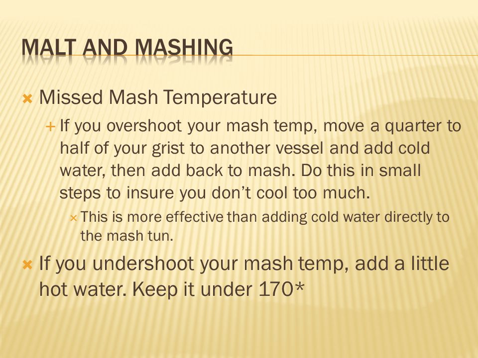 Missed Mash Temperature If you overshoot your mash temp, move a quarter to half of your grist to another vessel and add cold water, then add back to m