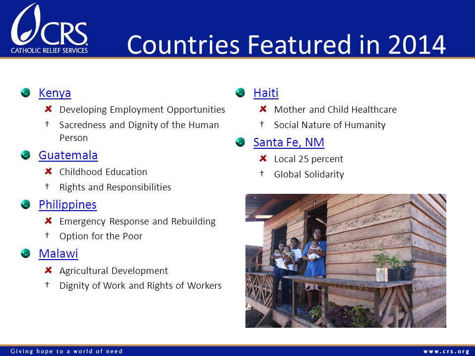 Countries Featured in 2014 Kenya Developing Employment Opportunities Sacredness and Dignity of the Human Person Guatemala Childhood Education Rights and Responsibilities Philippines Emergency Response and Rebuilding Option for the Poor Malawi Agricultural Development Dignity of Work and Rights of Workers Haiti Mother and Child Healthcare Social Nature of Humanity Santa Fe, NM Local 25 percent Global Solidarity
