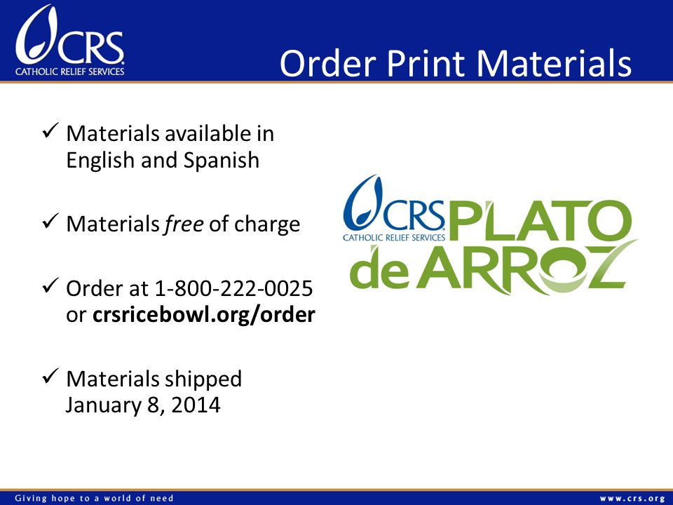 Order Print Materials Materials available in English and Spanish Materials free of charge Order at 1-800-222-0025 or crsricebowl.org/order Materials shipped January 8, 2014