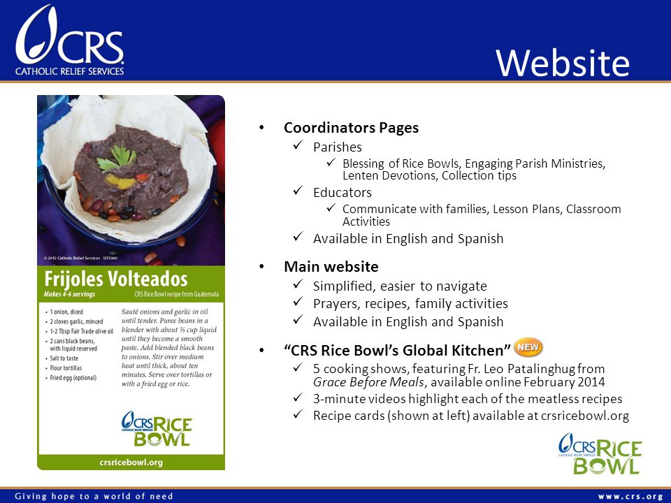 Website Coordinators Pages Parishes Blessing of Rice Bowls, Engaging Parish Ministries, Lenten Devotions, Collection tips Educators Communicate with families, Lesson Plans, Classroom Activities Available in English and Spanish Main website Simplified, easier to navigate Prayers, recipes, family activities Available in English and Spanish CRS Rice Bowls Global Kitchen 5 cooking shows, featuring Fr.