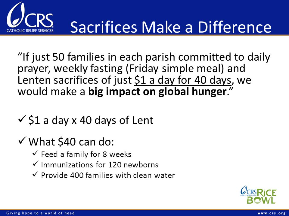 Sacrifices Make a Difference If just 50 families in each parish committed to daily prayer, weekly fasting (Friday simple meal) and Lenten sacrifices of just $1 a day for 40 days, we would make a big impact on global hunger.