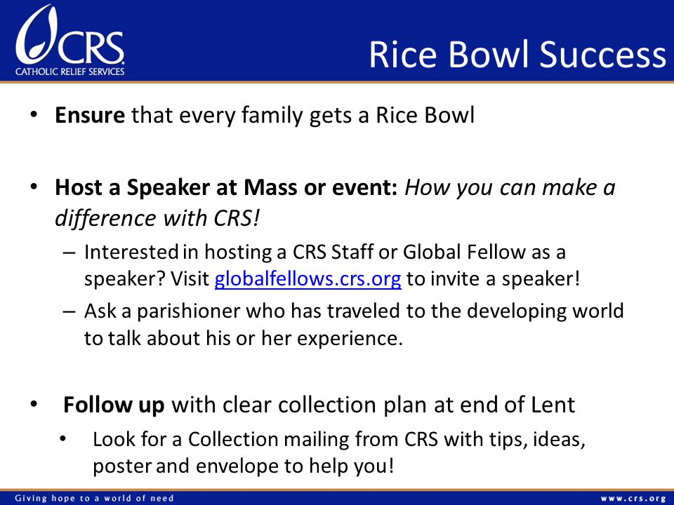 Rice Bowl Success Ensure that every family gets a Rice Bowl Host a Speaker at Mass or event: How you can make a difference with CRS.