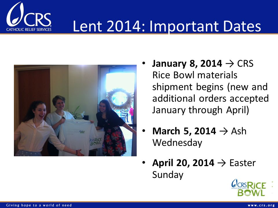 Lent 2014: Important Dates January 8, 2014 CRS Rice Bowl materials shipment begins (new and additional orders accepted January through April) March 5, 2014 Ash Wednesday April 20, 2014 Easter Sunday