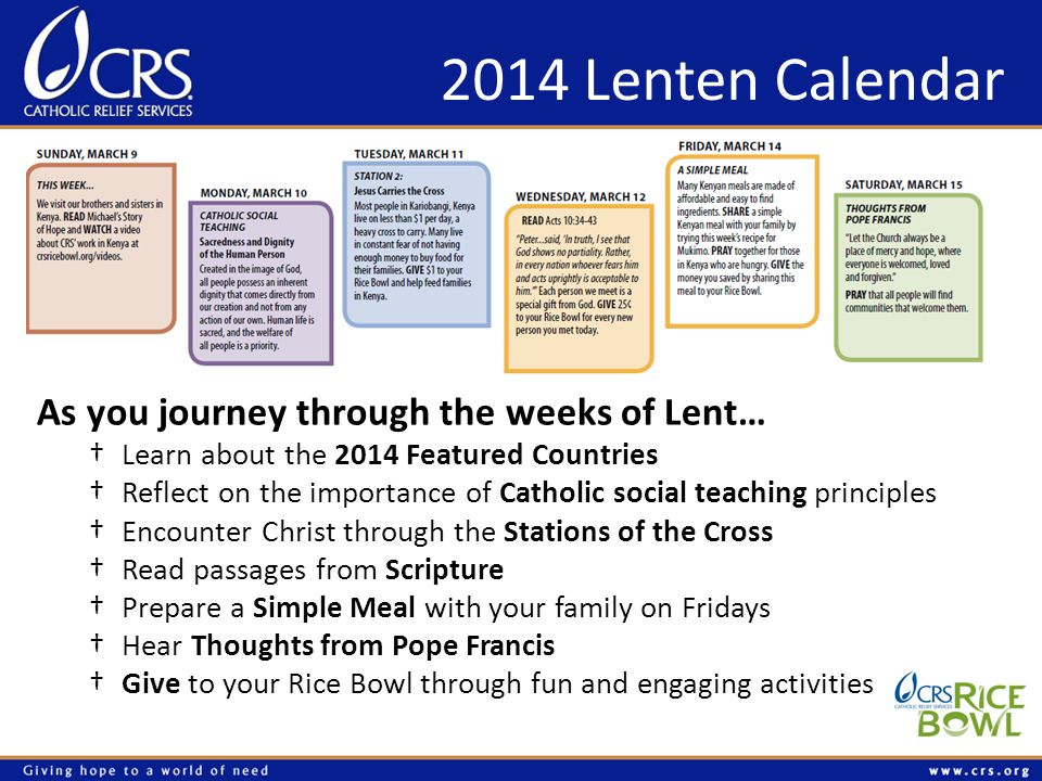 2014 Lenten Calendar As you journey through the weeks of Lent… Learn about the 2014 Featured Countries Reflect on the importance of Catholic social teaching principles Encounter Christ through the Stations of the Cross Read passages from Scripture Prepare a Simple Meal with your family on Fridays Hear Thoughts from Pope Francis Give to your Rice Bowl through fun and engaging activities