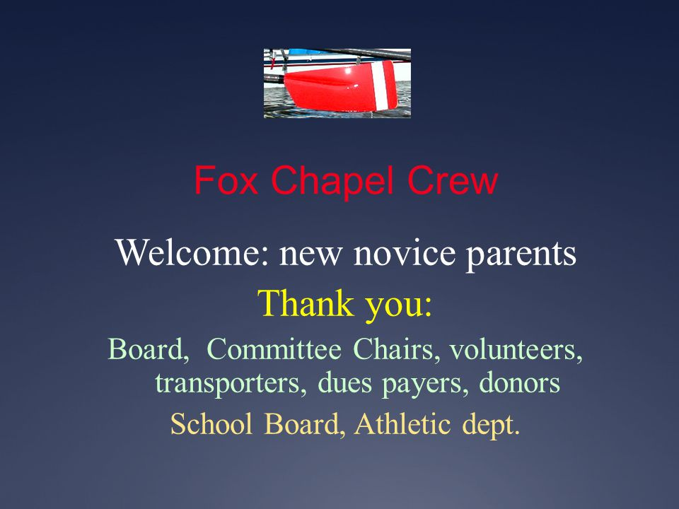 Fox Chapel Crew Welcome: new novice parents Thank you: Board, Committee Chairs, volunteers, transporters, dues payers, donors School Board, Athletic d