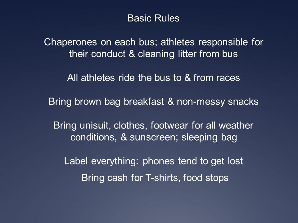 Basic Rules Chaperones on each bus; athletes responsible for their conduct & cleaning litter from bus All athletes ride the bus to & from races Bring
