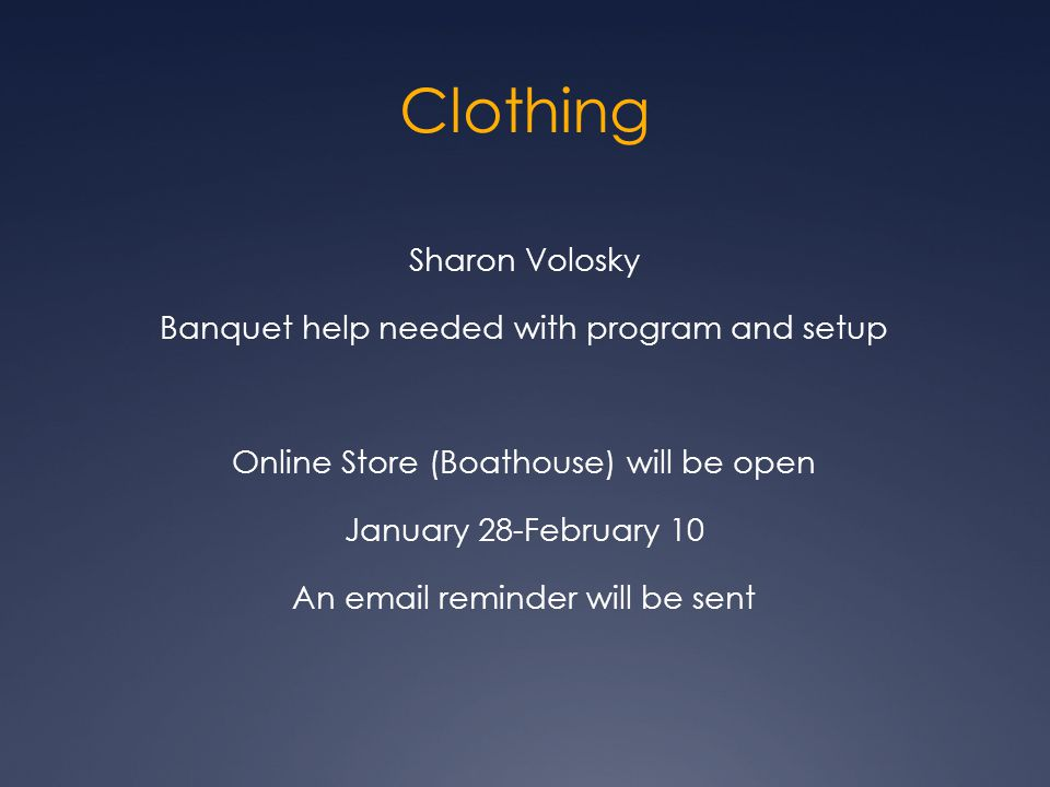 Clothing Sharon Volosky Banquet help needed with program and setup Online Store (Boathouse) will be open January 28-February 10 An email reminder will