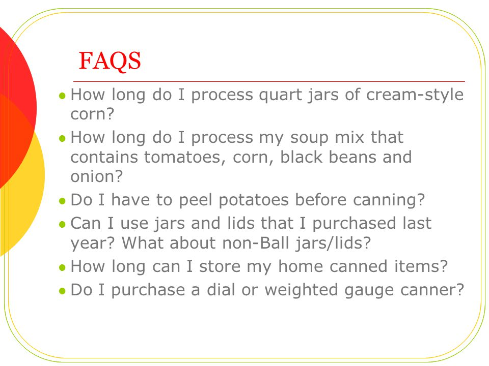 FAQS How long do I process quart jars of cream-style corn? How long do I process my soup mix that contains tomatoes, corn, black beans and onion? Do I