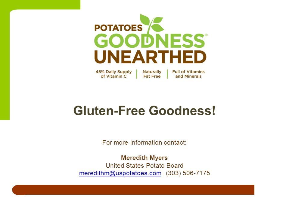 For more information contact: Meredith Myers United States Potato Board meredithm@uspotatoes.commeredithm@uspotatoes.com(303) 506-7175 Gluten-Free Goodness!