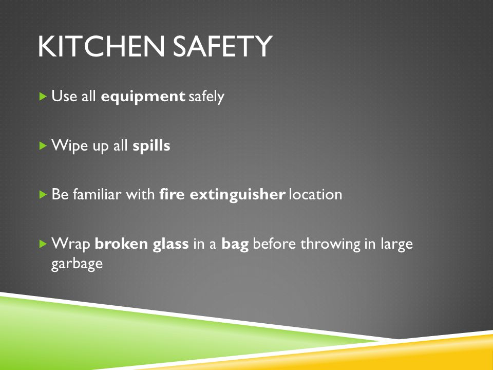 KITCHEN SAFETY Use all equipment safely Wipe up all spills Be familiar with fire extinguisher location Wrap broken glass in a bag before throwing in l