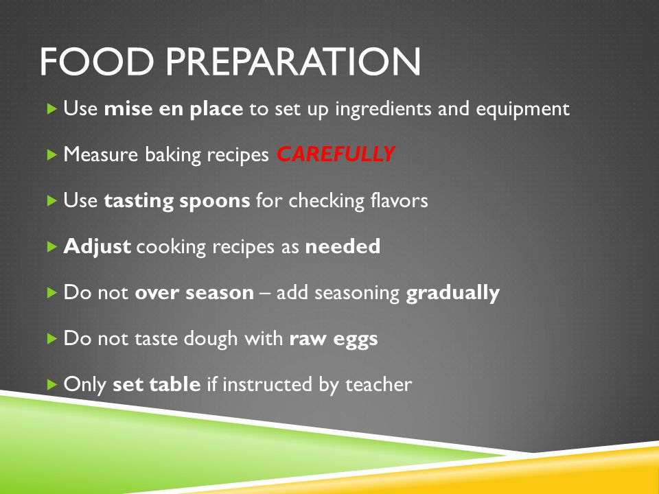 FOOD PREPARATION Use mise en place to set up ingredients and equipment Measure baking recipes CAREFULLY Use tasting spoons for checking flavors Adjust