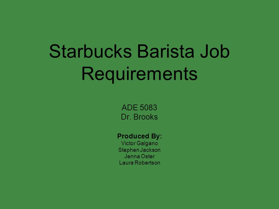 Starbucks Barista Job Requirements ADE 5083 Dr. Brooks Produced By: Victor Galgano Stephen Jackson Jenna Oster Laura Robertson