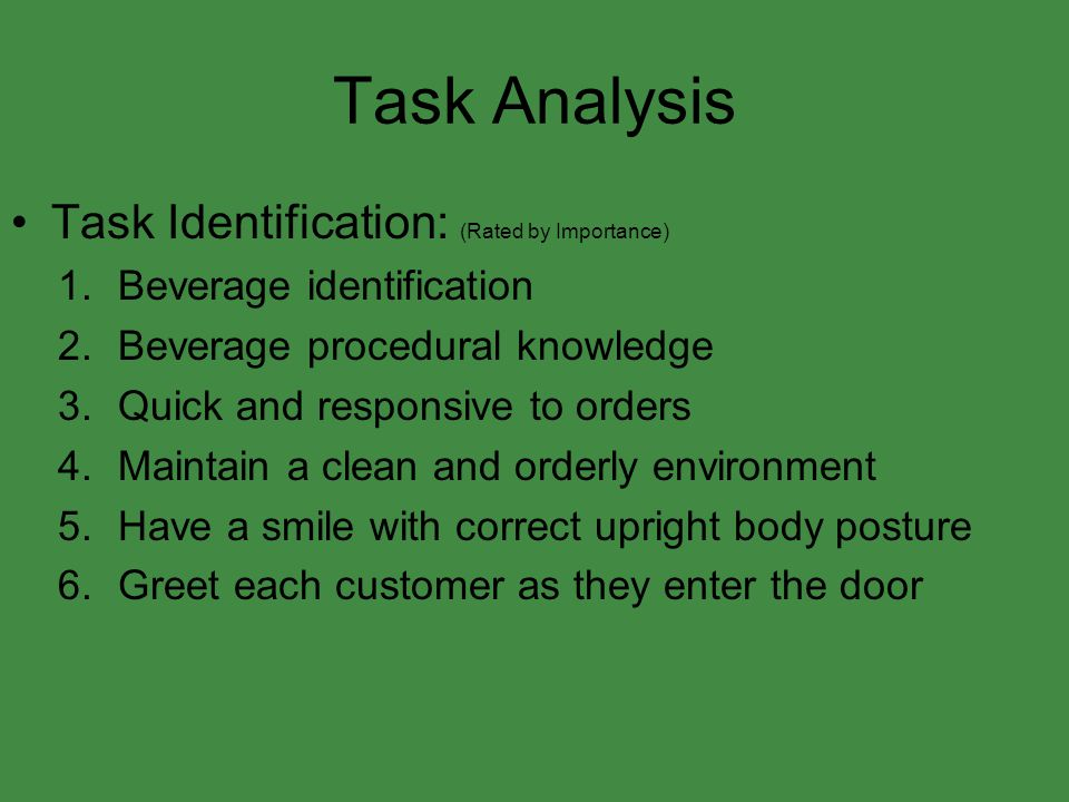 Task Analysis Task Identification: (Rated by Importance) 1.Beverage identification 2.Beverage procedural knowledge 3.Quick and responsive to orders 4.