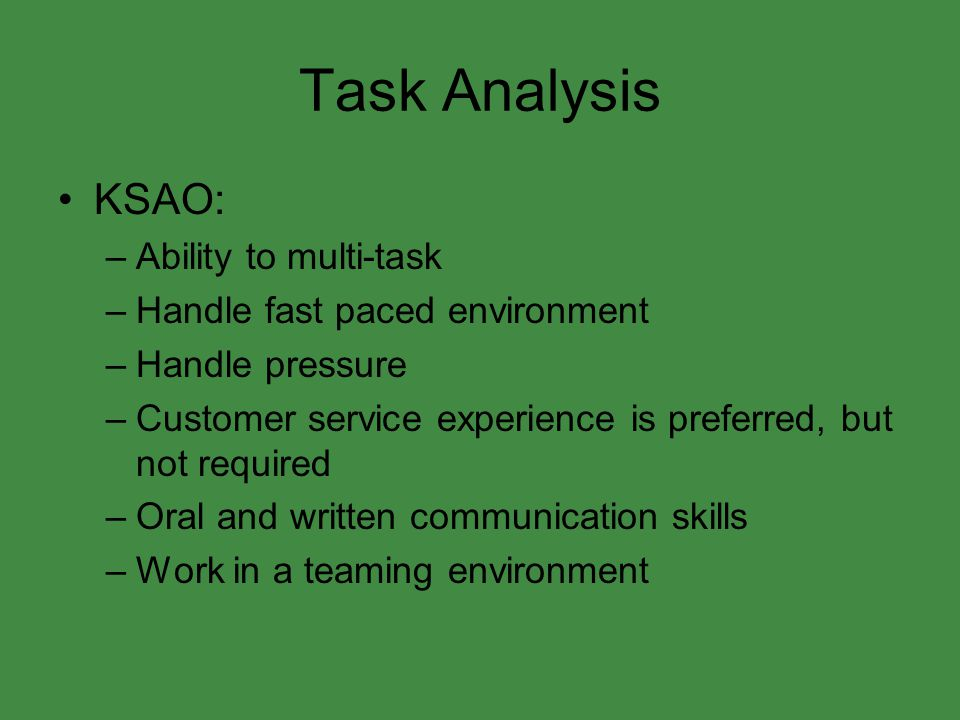 Task Analysis KSAO: –Ability to multi-task –Handle fast paced environment –Handle pressure –Customer service experience is preferred, but not required –Oral and written communication skills –Work in a teaming environment
