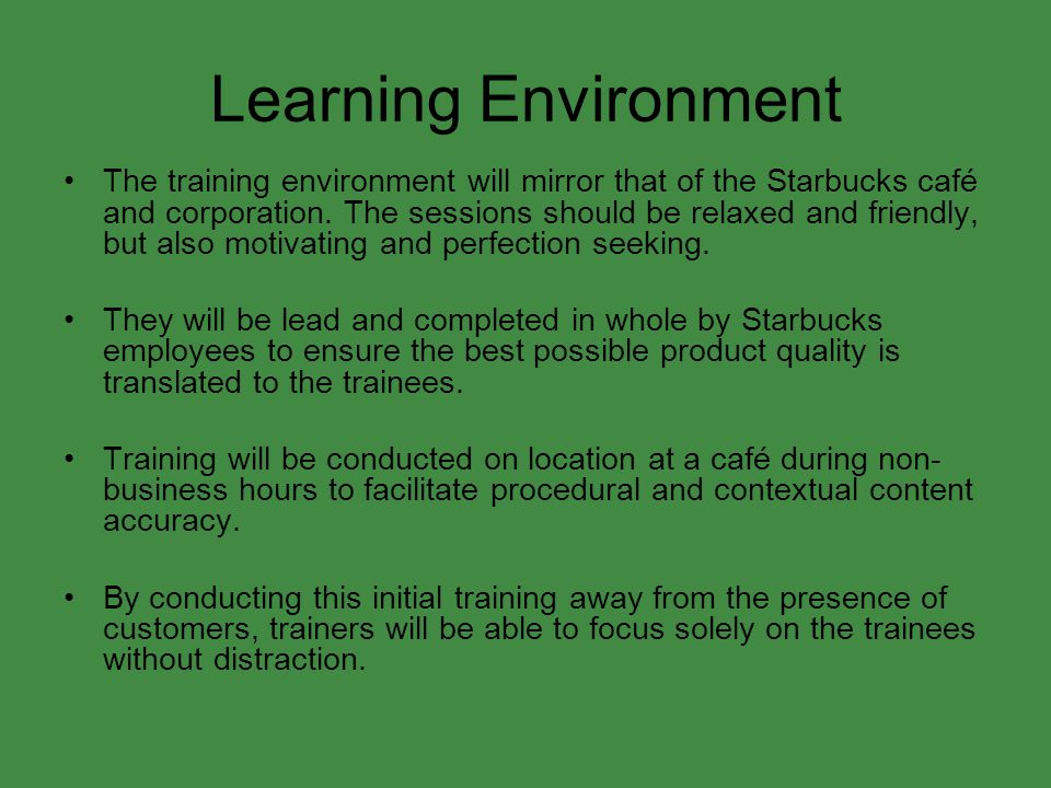 Learning Environment The training environment will mirror that of the Starbucks café and corporation. The sessions should be relaxed and friendly, but