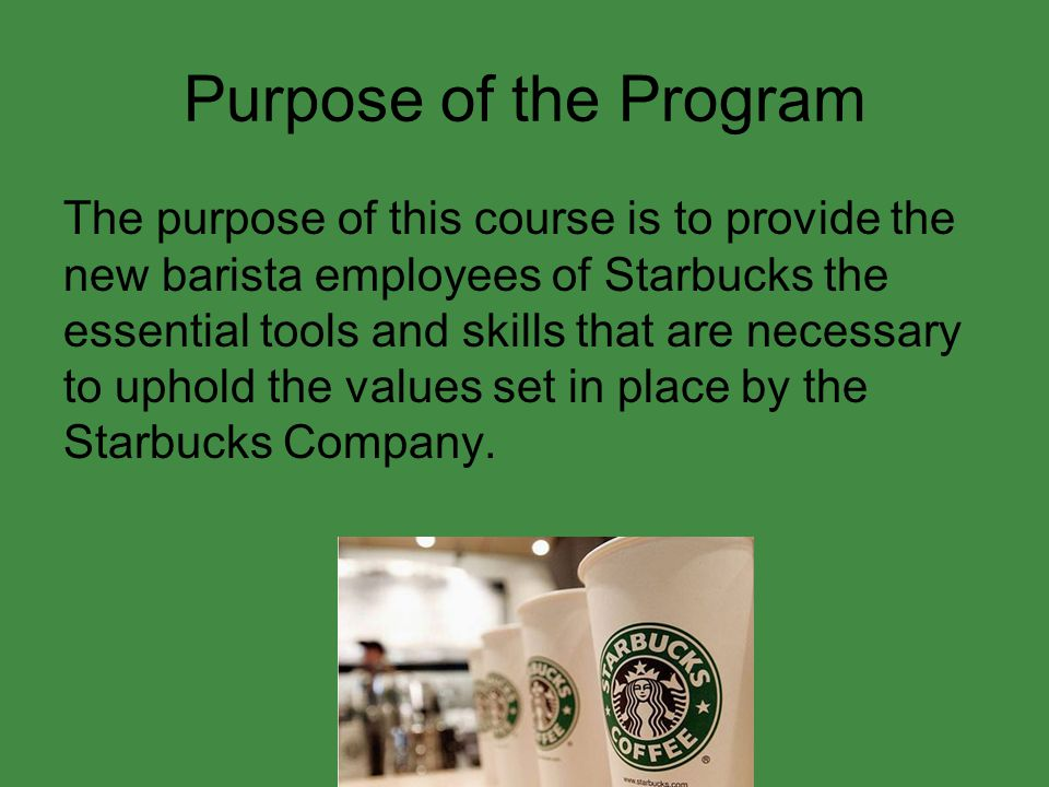 Purpose of the Program The purpose of this course is to provide the new barista employees of Starbucks the essential tools and skills that are necessary to uphold the values set in place by the Starbucks Company.