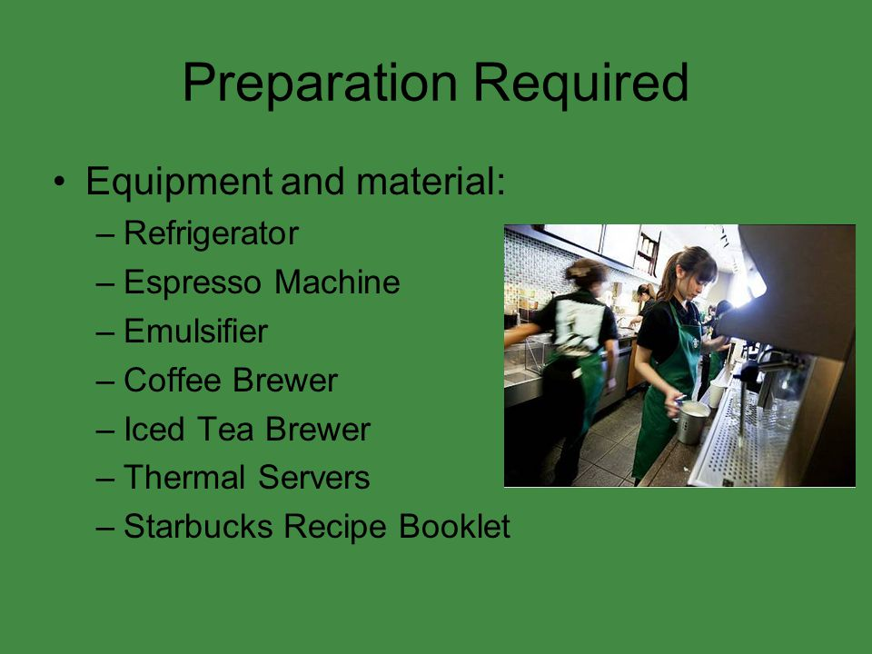 Preparation Required Equipment and material: –Refrigerator –Espresso Machine –Emulsifier –Coffee Brewer –Iced Tea Brewer –Thermal Servers –Starbucks Recipe Booklet