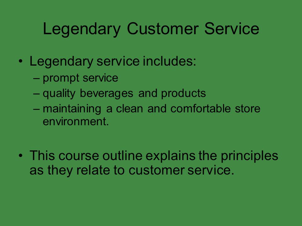 Legendary Customer Service Legendary service includes: –prompt service –quality beverages and products –maintaining a clean and comfortable store envi