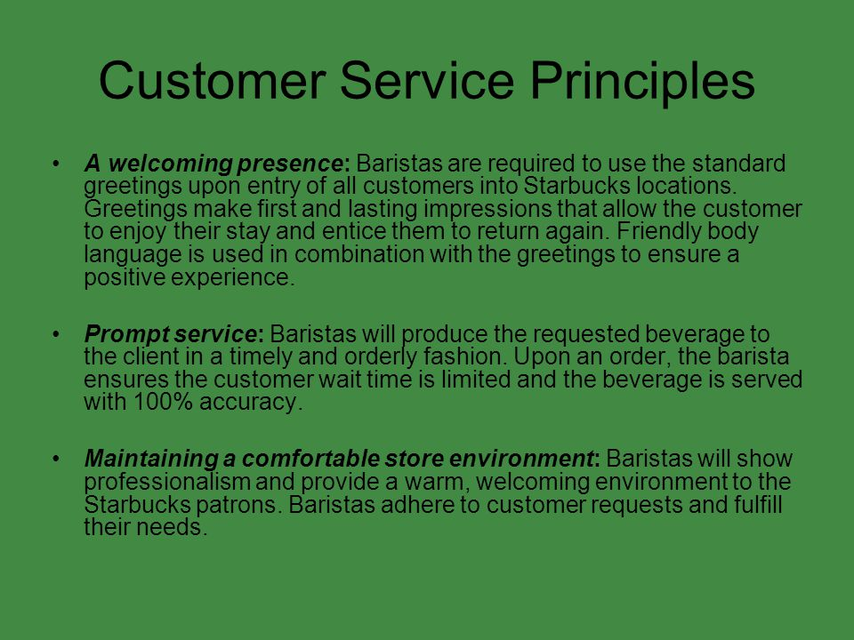 Customer Service Principles A welcoming presence: Baristas are required to use the standard greetings upon entry of all customers into Starbucks locat