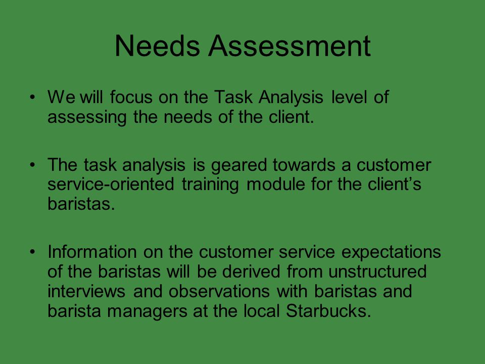 Needs Assessment We will focus on the Task Analysis level of assessing the needs of the client. The task analysis is geared towards a customer service