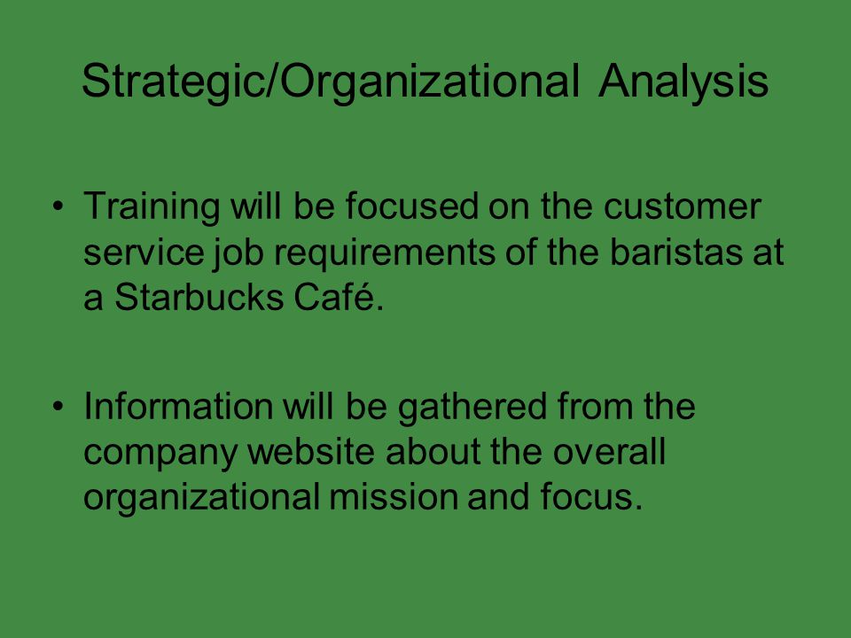 Strategic/Organizational Analysis Training will be focused on the customer service job requirements of the baristas at a Starbucks Café. Information w